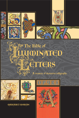The Bible of Illuminated Letters: A Treasury of Decorative Calligraphy - Morgan, Margaret, and Buczek, Rosemary (Foreword by)