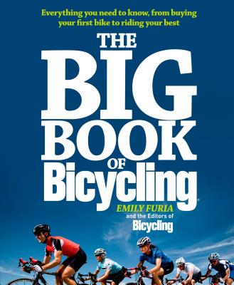 The Big Book of Bicycling: Everything You Need to Everything You Need to Know, From Buying Your First Bike to Riding Your Best - Furia, Emily, and Editors of Bicycling Magazine