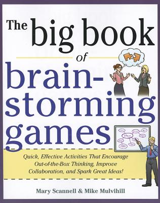 The Big Book of Brain-Storming Games: Quick, Effective Activities That Encourage Out-Of-The-Box Thinking, Improve Collaboration, and Spark Great Ideas! - Scannell, Mary, and Mulvilhill, Mike