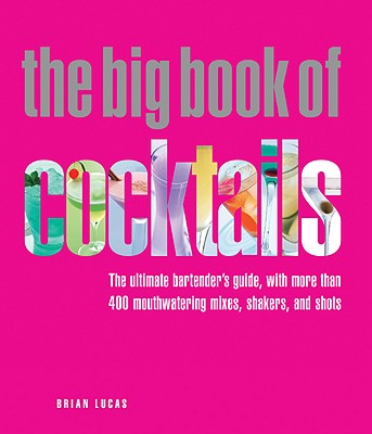 The Big Book of Cocktails: The Ultimate Bartender's Guide with More Than 400 Mouthwatering Mixes, Shakers, and Shots -