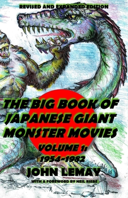 The Big Book of Japanese Giant Monster Movies Vol. 1: 1954-1982: Revised and Expanded 2nd Edition - Riebe, Neil (Foreword by), and Lemay, John