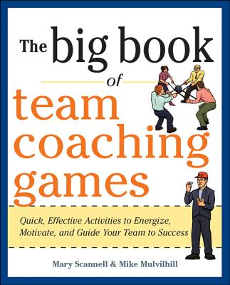 The Big Book of Team Coaching Games: Quick, Effective Activities to Energize, Motivate, and Guide Your Team to Success - Scannell, Mary, and Mulvihill, Mike, and Schlosser, Joanne