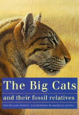 The Big Cats and Their Fossil Relatives: An Illustrated Guide to Their Evolution and Natural History - Anton, Mauricio, and Turner, Alan, and Howell, F Clark (Foreword by)