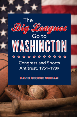 The Big Leagues Go to Washington: Congress and Sports Antitrust, 1951-1989 - Surdam, David George