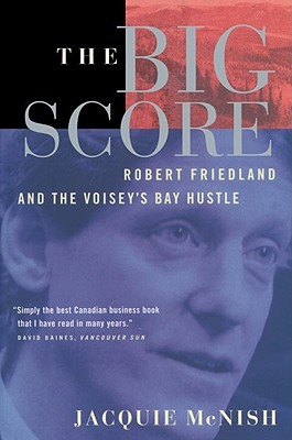 The Big Score: Robert Friedland, Inco, and the Voisey's Bay Hustle - McNish, Jacquie