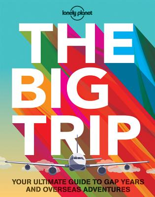 The Big Trip: Your Ultimate Guide to Gap Years and Overseas Adventures - Lonely Planet