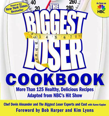 The Biggest Loser Cookbook: More Than 125 Healthy, Delicious Recipes Adapted from NBC's Hit Show - Alexander, Devin, and The Biggest Loser Experts and Cast, and Kaplan, Karen