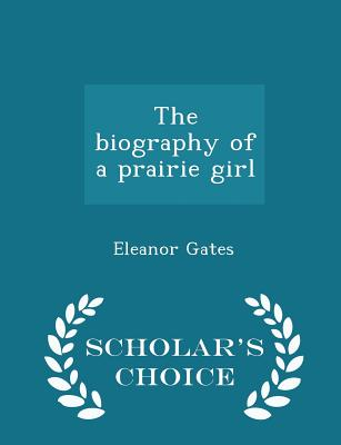 The Biography of a Prairie Girl - Scholar's Choice Edition - Gates, Eleanor