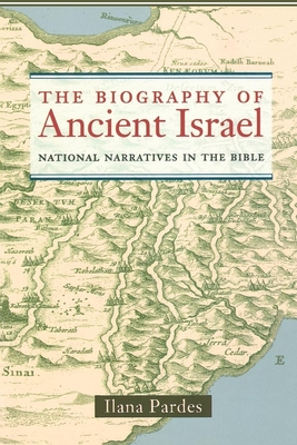 The Biography of Ancient Israel: National Narratives in the Bible - Pardes, Ilana