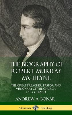 The Biography of Robert Murray m'Cheyne: The Great Preacher, Pastor and Missionary of the Church of Scotland (Hardcover) - Bonar, Andrew a