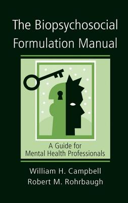 The Biopsychosocial Formulation Manual: A Guide for Mental Health Professionals - Campbell, William H., and Rohrbaugh, Robert M.