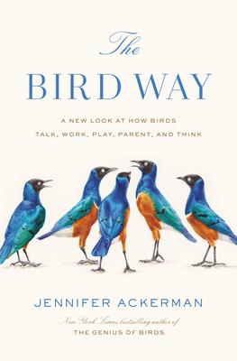 The Bird Way: A New Look at How Birds Talk, Work, Play, Parent, and Think - Ackerman, Jennifer