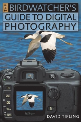 The Birdwatcher's Guide to Digital Photography - Tipling, David