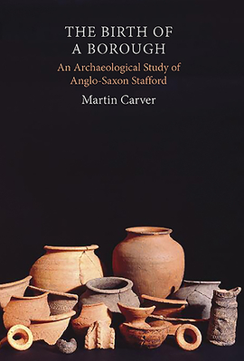 The Birth of a Borough: An Archaeological Study of Anglo-Saxon Stafford - Carver, Martin, Professor