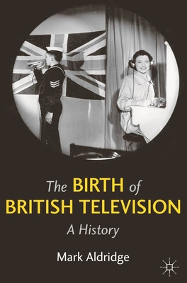 The Birth of British Television: A History - Aldridge, Mark