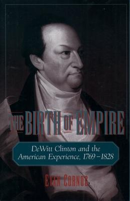 The Birth of Empire: DeWitt Clinton and the American Experience, 1769-1828 - Cornog, Evan