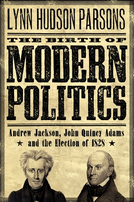 The Birth of Modern Politics: Andrew Jackson, John Quincy Adams, and the Election of 1828 - Parsons, Lynn H