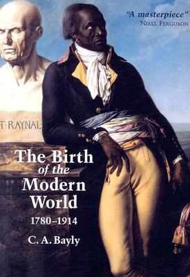The Birth of the Modern World, 1780-1914: Global Connections and Comparisons - Bayly, C A