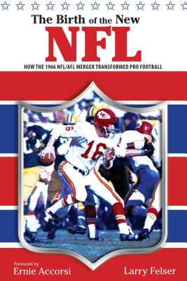 The Birth of the New NFL: How the 1966 NFL/AFL Merger Transformed Pro Football -