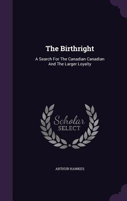 The Birthright: A Search for the Canadian Canadian and the Larger Loyalty - Hawkes, Arthur