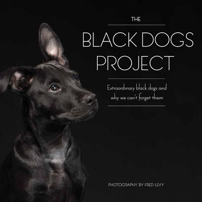 The Black Dogs Project: Extraordinary Black Dogs and Why We Can't Forget Them - Levy, Fred
