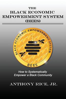 The Black Economic Empowerment System (Bees): How to Economically Empower a Black Community - Rice, Jr Anthony