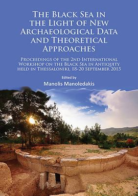 The Black Sea in the Light of New Archaeological Data and Theoretical Approaches: Proceedings of the 2nd International Workshop on the Black Sea in Antiquity held in Thessaloniki, 18-20 September 2015 - Manoledakis, Manolis (Editor)