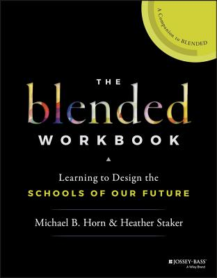 The Blended Workbook: Learning to Design the Schools of Our Future - Staker, Heather, and Horn, Michael B