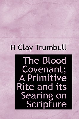 The Blood Covenant; A Primitive Rite and Its Searing on Scripture - Trumbull, Henry Clay, and Trumbull, H Clay