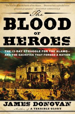 The Blood of Heroes: The 13-Day Struggle for the Alamo--And the Sacrifice That Forged a Nation - Donovan, James