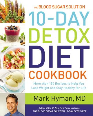 The Blood Sugar Solution 10-Day Detox Diet Cookbook: More Than 150 Recipes to Help You Lose Weight and Stay Healthy for Life - Hyman, Mark, Dr., MD