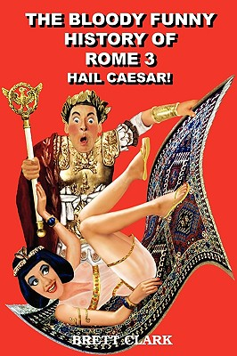 The Bloody Funny History of Rome 3 Hail Caesar! - Clark, Brett A