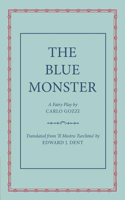 The Blue Monster (Il Mostro Turchino): A Fairy Play in Five Acts - Gozzi, Carlo, and Dent, Edward J. (Edited and translated by)