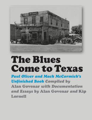 The Blues Come to Texas: Paul Oliver and Mack McCormick's Unfinished Book - Govenar, Alan B (Compiled by), and Lornell, Kip (Contributions by)