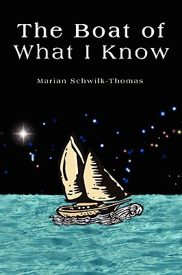 The Boat of What I Know - Schwilk-Thomas, Marian