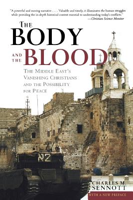 The Body and the Blood: The Middle East's Vanishing Christians and the Possibility for Peace - Sennott, Charles M