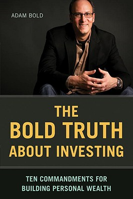 The Bold Truth about Investing: Ten Commandments for Building Personal Wealth - Bold, Adam