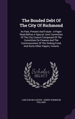 The Bonded Debt of the City of Richmond: Its Past, Present and Future: A Paper Read Before a Special Joint Committee of the City Council Composed of the Committee on Finance and the Commissioners of the Sinking Fund, and Some Other Papers, Volume - McCarthy, Carlton, and Henry Robinson Pollard (Creator)
