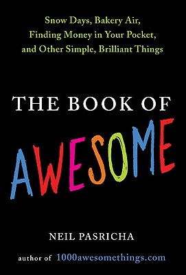 The Book of Awesome: Snow Days, Bakery Air, Finding Money in Your Pocket, and Other Simple, Brilliant Things - Pasricha, Neil