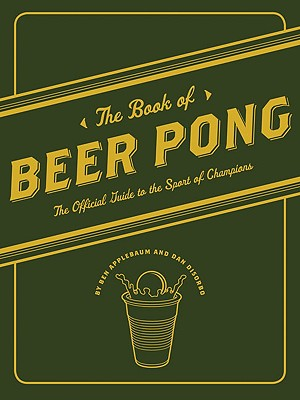 The Book of Beer Pong: The Official Guide to the Sport of Champions - Applebaum, Ben, and DiSorbo, Dan