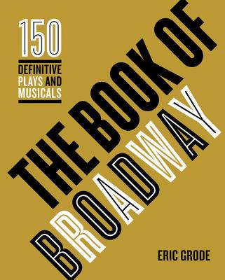 The Book of Broadway: The 150 Definitive Plays and Musicals - Grode, Eric