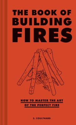 The Book of Building Fires: How to Master the Art of the Perfect Fire (Survival Books for Adults, Camping Books, Survival Guide Book) - Coulthard, S