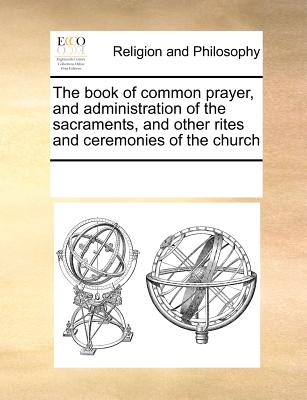 The Book of Common Prayer, and Administration of the Sacraments, and Other Rites and Ceremonies of the Church, According to the Use of the Church of England: Together with the Psalter or Psalms of David, ... - Multiple Contributors