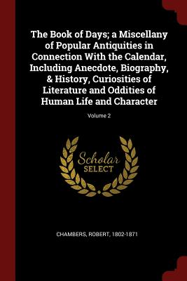 The Book of Days; A Miscellany of Popular Antiquities in Connection with the Calendar, Including Anecdote, Biography, & History, Curiosities of Literature and Oddities of Human Life and Character; Volume 2 - Chambers, Robert, Professor