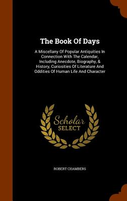 The Book of Days: A Miscellany of Popular Antiquities in Connection with the Calendar, Including Anecdote, Biography, & History, Curiosities of Literature and Oddities of Human Life and Character - Chambers, Robert, Professor