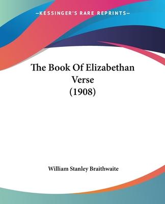 The Book of Elizabethan Verse (1908) - Braithwaite, William Stanley (Editor)