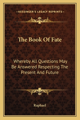 The Book of Fate: Whereby All Questions May Be Answered Respecting the Present and Future - Raphael