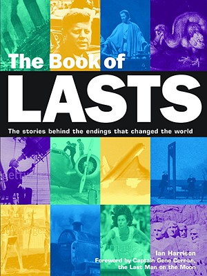 The Book of Lasts: The Stories Behind the Endings That Changed the World - Harrison, Ian, and Cernan, Gene (Foreword by)