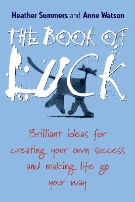 The Book of Luck: Brilliant Ideas for Creating Your Own Success and Making Life Go Your Way - Summers, Heather, and Watson, Anne