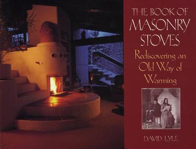 The Book of Masonry Stoves: Rediscovering an Old Way of Warming - Lyle, David